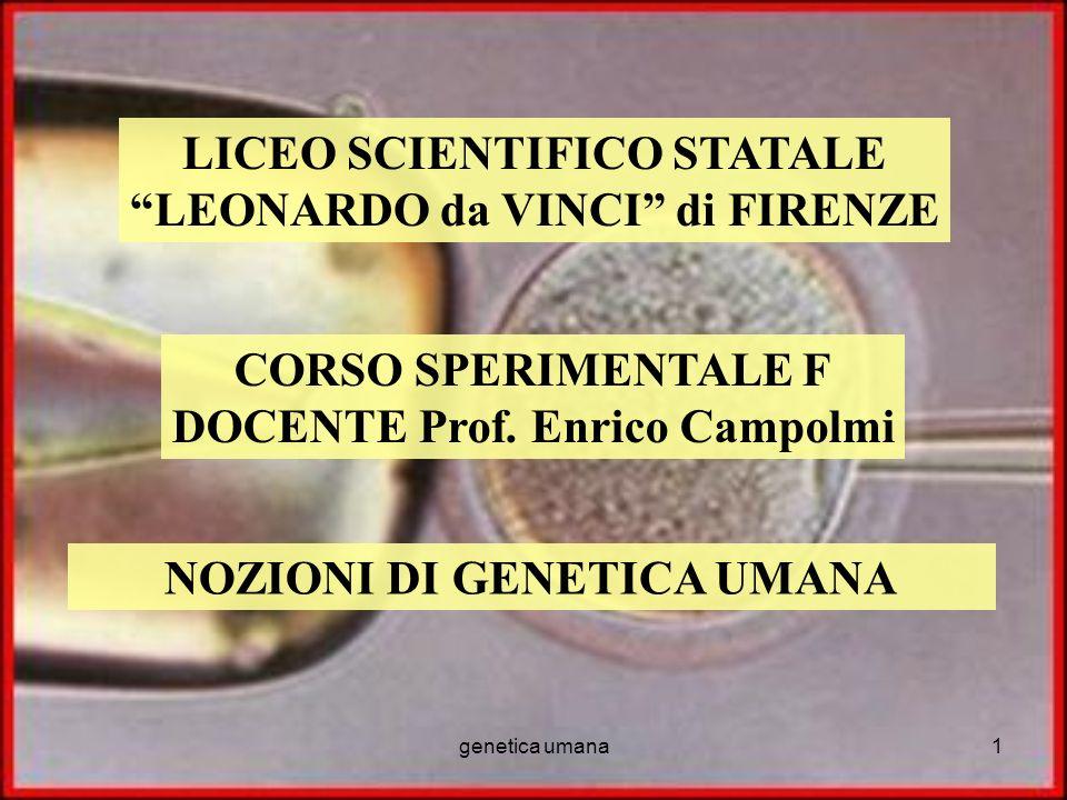 genetica umana1 LICEO SCIENTIFICO STATALE LEONARDO da VINCI di FIRENZE CORSO SPERIMENTALE F DOCENTE Prof. Enrico Campolmi NOZIONI DI GENETICA UMANA