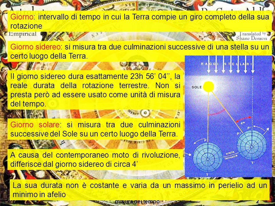 misura del tempo 2 Giorno: intervallo di tempo in cui la Terra compie un giro completo della sua rotazione Giorno sidereo: si misura tra due culminazi