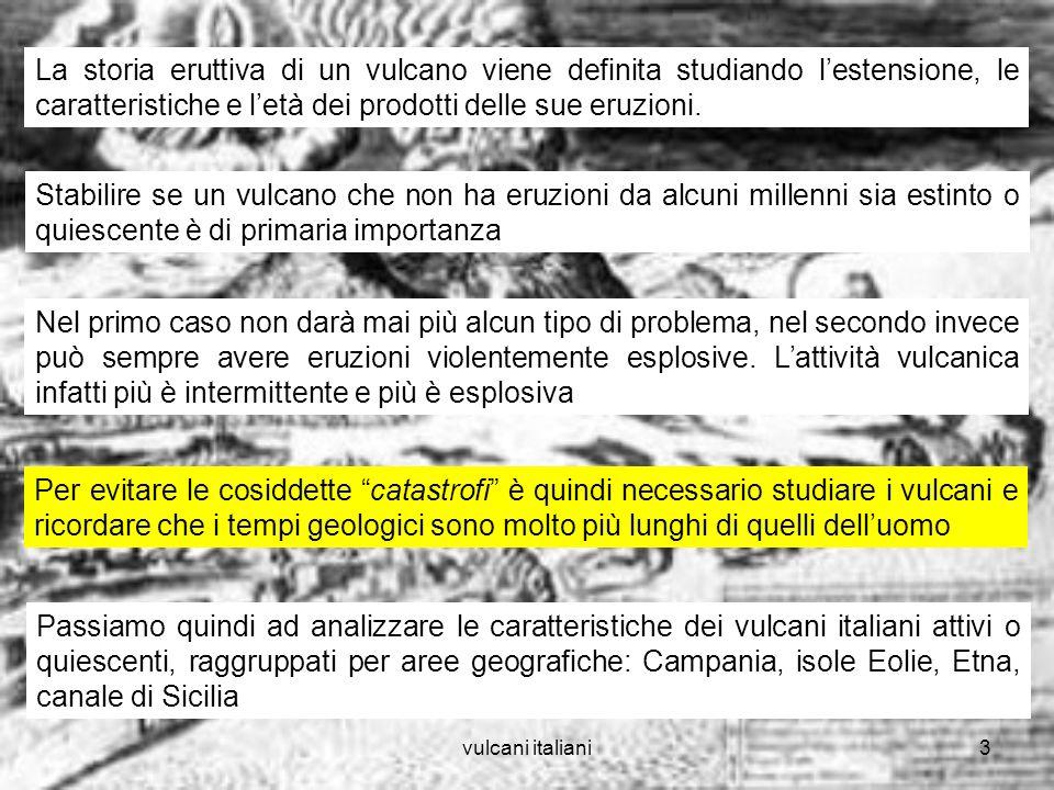 vulcani italiani4 VULCANI DELLA CAMPANIA Campi flegrei: ampia caldera, posta in unarea intensamente antropizzata pochi chilometri a ovest di Napoli, ha al suo interno e lungo i bordi diversi edifici vulcanici minori In epoche passate (40.000-5.000 anni fa) il complesso vulcanico ha avuto eruzioni esplosive Lunica eruzione in epoca storica è avvenuta nel 1538 ed è stata di media esplosività
