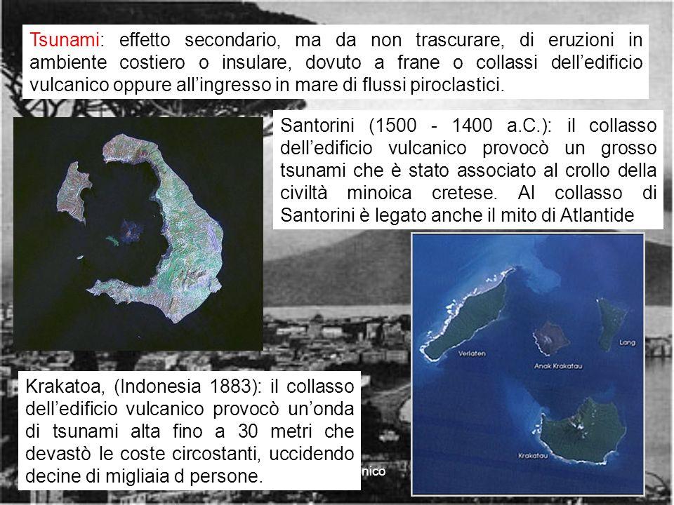 rischio vulcanico12 Tsunami: effetto secondario, ma da non trascurare, di eruzioni in ambiente costiero o insulare, dovuto a frane o collassi delledificio vulcanico oppure allingresso in mare di flussi piroclastici.