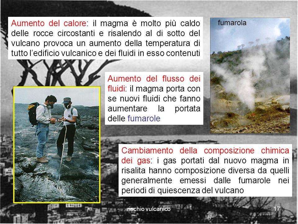 rischio vulcanico17 Aumento del calore: il magma è molto più caldo delle rocce circostanti e risalendo al di sotto del vulcano provoca un aumento della temperatura di tutto ledificio vulcanico e dei fluidi in esso contenuti Cambiamento della composizione chimica dei gas: i gas portati dal nuovo magma in risalita hanno composizione diversa da quelli generalmente emessi dalle fumarole nei periodi di quiescenza del vulcano Aumento del flusso dei fluidi: il magma porta con se nuovi fluidi che fanno aumentare la portata delle fumarole fumarola