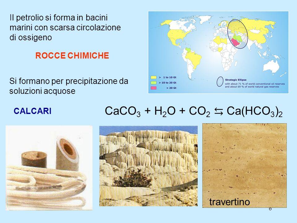 6 Il petrolio si forma in bacini marini con scarsa circolazione di ossigeno ROCCE CHIMICHE Si formano per precipitazione da soluzioni acquose CALCARI CaCO 3 + H 2 O + CO 2 Ca(HCO 3 ) 2 travertino