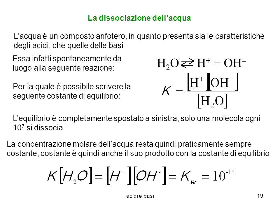 acidi e basi19 La dissociazione dellacqua Lacqua è un composto anfotero, in quanto presenta sia le caratteristiche degli acidi, che quelle delle basi