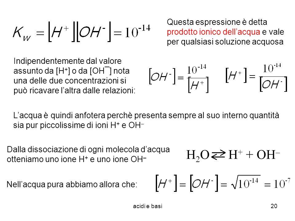 acidi e basi20 Questa espressione è detta prodotto ionico dellacqua e vale per qualsiasi soluzione acquosa Dalla dissociazione di ogni molecola dacqua