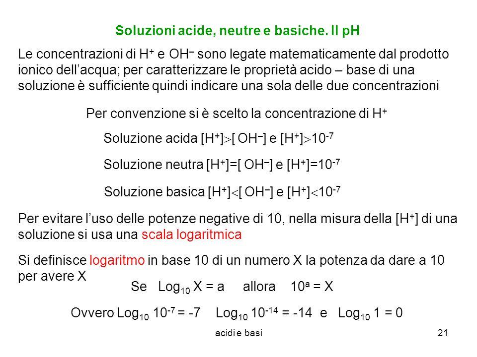 acidi e basi21 Soluzioni acide, neutre e basiche. Il pH Soluzione acida [H + ] [ OH – ] e [H + ] 10 -7 Soluzione neutra [H + ]=[ OH – ] e [H + ]=10 -7