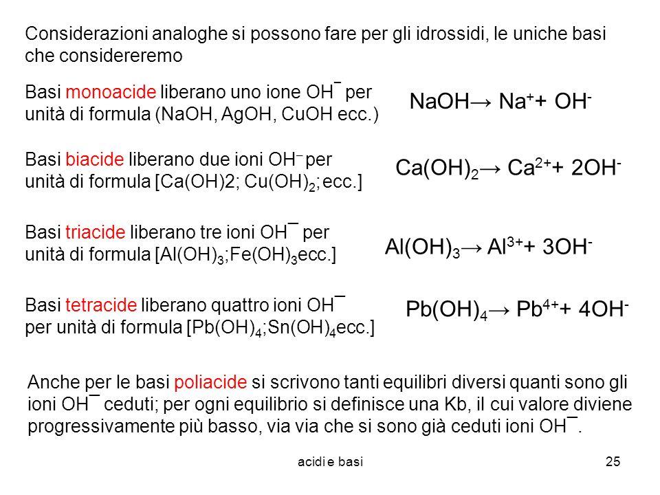 acidi e basi25 Considerazioni analoghe si possono fare per gli idrossidi, le uniche basi che considereremo Basi monoacide liberano uno ione OH ¯ per u
