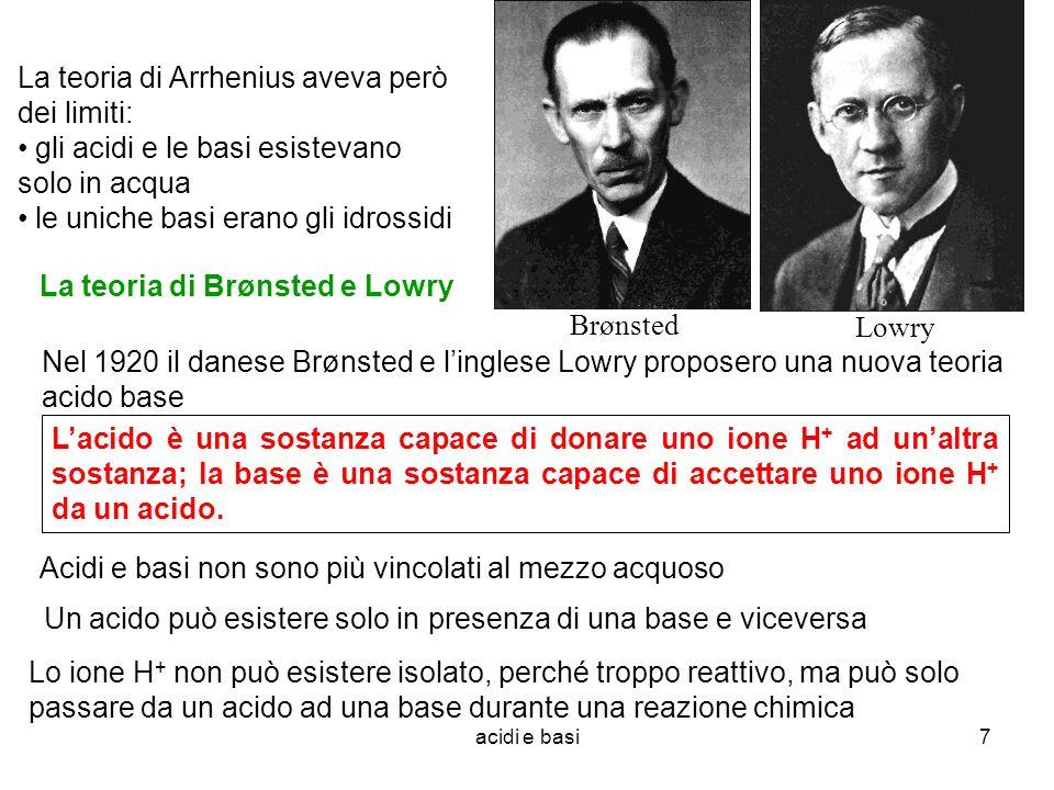acidi e basi7 La teoria di Arrhenius aveva però dei limiti: gli acidi e le basi esistevano solo in acqua le uniche basi erano gli idrossidi La teoria