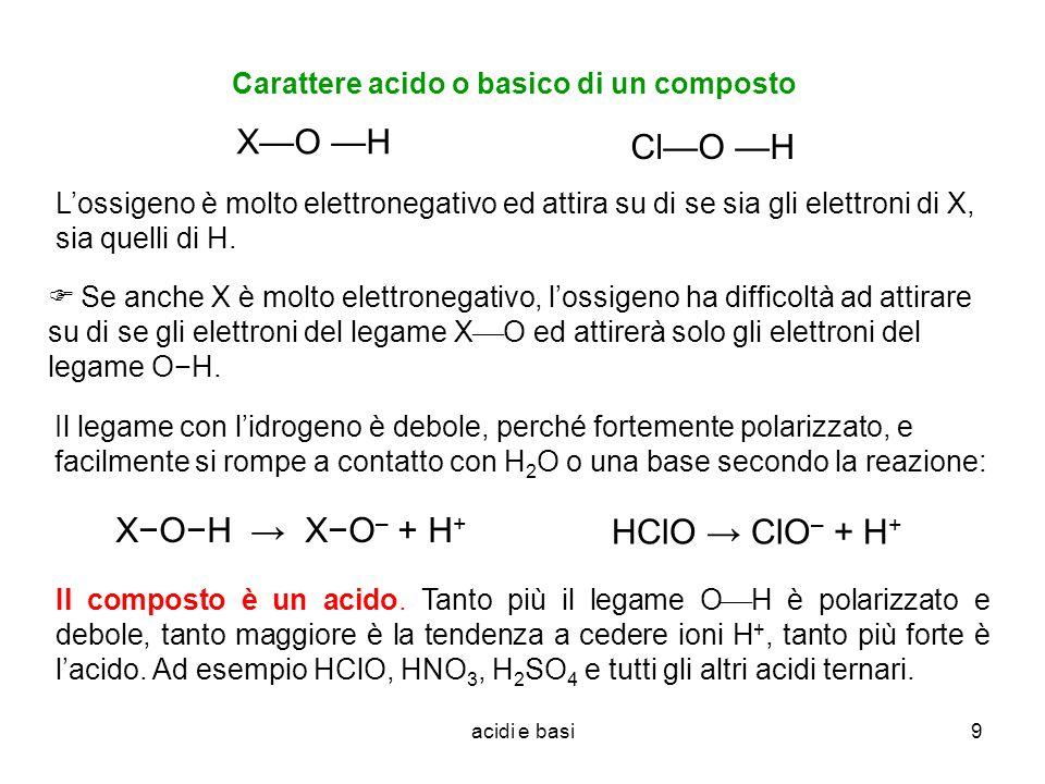 acidi e basi9 Carattere acido o basico di un composto XO H Lossigeno è molto elettronegativo ed attira su di se sia gli elettroni di X, sia quelli di