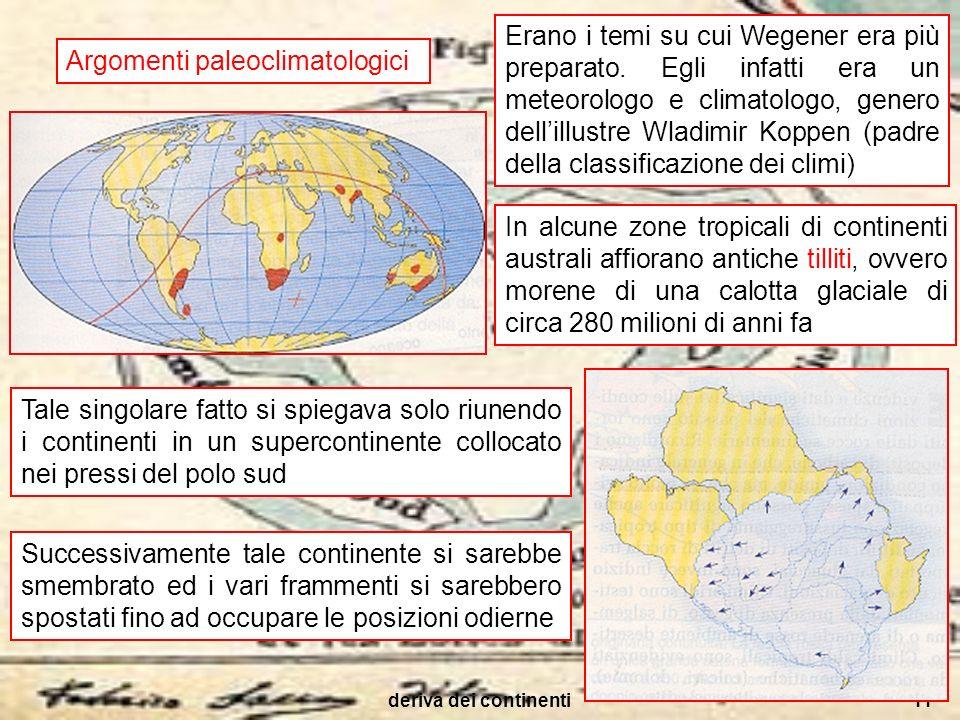 deriva dei continenti11 Argomenti paleoclimatologici Erano i temi su cui Wegener era più preparato. Egli infatti era un meteorologo e climatologo, gen