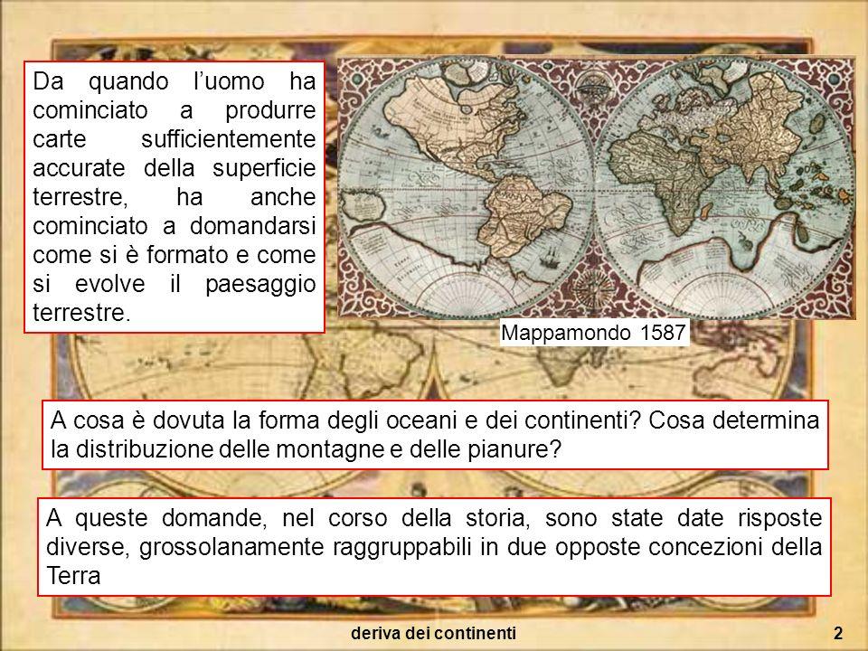 deriva dei continenti3 Concezione fissista: La distribuzione dei grandi lineamenti del paesaggio (terre, mari, montagne, pianure) è rimasta immutata dai tempi della loro formazione.