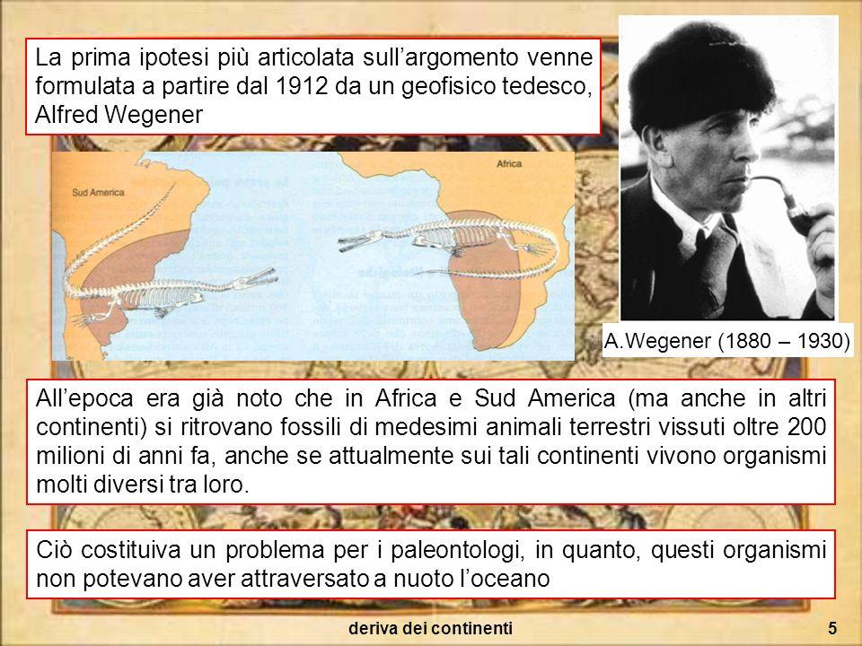 deriva dei continenti5 La prima ipotesi più articolata sullargomento venne formulata a partire dal 1912 da un geofisico tedesco, Alfred Wegener A.Wege