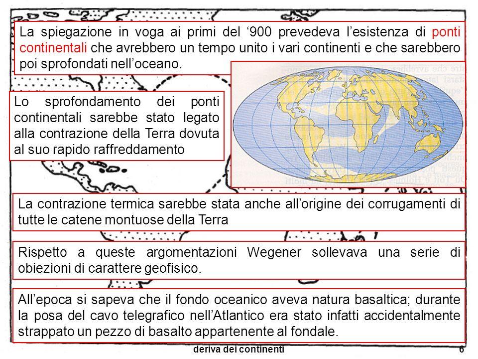deriva dei continenti7 Il basalto è più denso delle rocce continentali quindi, in base al principio dellisostasia, allepoca già accettato, la crosta continentale non poteva sprofondare in quella oceanica Inoltre, se le montagne si erano formate per la contrazione termica della crosta terrestre, esse dovevano avere la stessa età e dovevano essere distribuite sulla superficie della Terra in modo omogeneo e casuale.