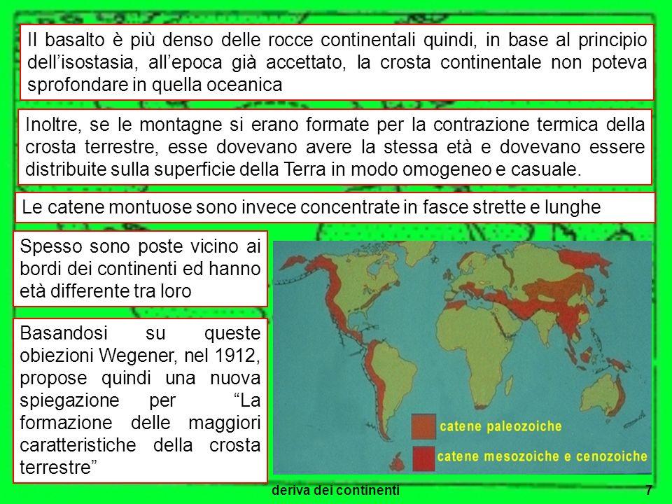 deriva dei continenti8 Poiché anche Wegener, aveva notato la sorprendente complementarietà tra le coste di alcuni continenti, sostenne che 200 milioni di anni fa tutte le terre emerse sarebbero state riunite in un unico super continente, chiamato Pangea, circondato da un grande oceano, chiamato Pantalassa.
