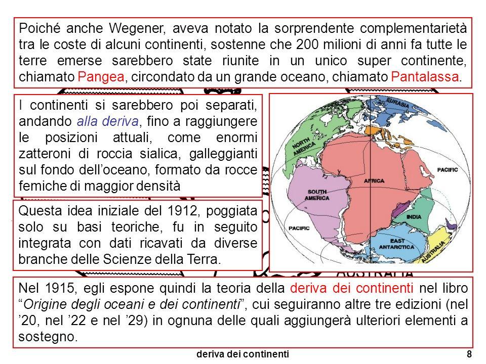 deriva dei continenti8 Poiché anche Wegener, aveva notato la sorprendente complementarietà tra le coste di alcuni continenti, sostenne che 200 milioni