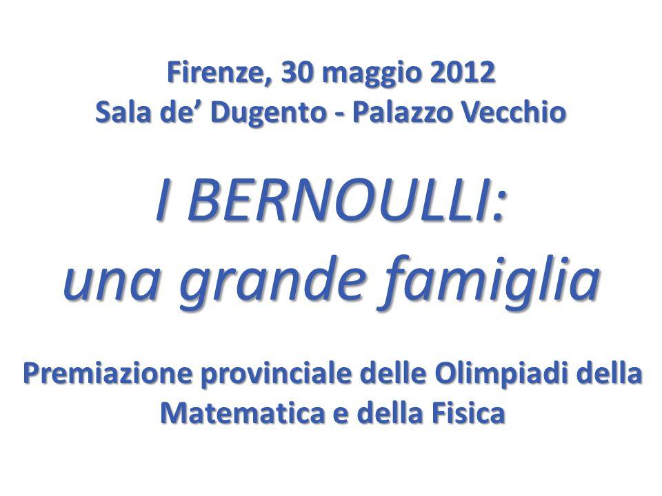 I BERNOULLI: una grande famiglia Firenze, 30 maggio 2012 Sala de Dugento - Palazzo Vecchio Premiazione provinciale delle Olimpiadi della Matematica e della Fisica