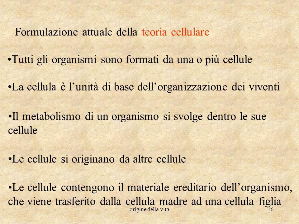 origine della vita16 Formulazione attuale della teoria cellulare Tutti gli organismi sono formati da una o più cellule La cellula è lunità di base del