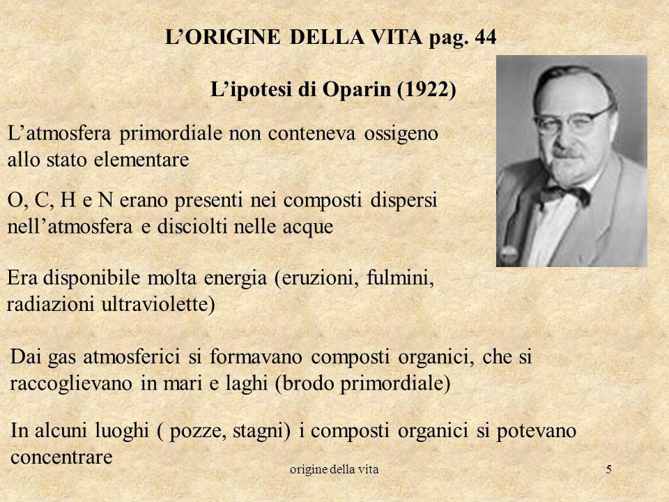 origine della vita5 LORIGINE DELLA VITA pag. 44 Lipotesi di Oparin (1922) Latmosfera primordiale non conteneva ossigeno allo stato elementare O, C, H