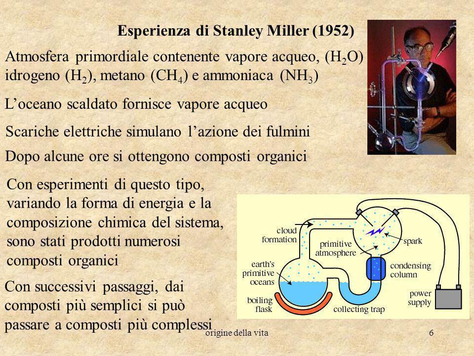 origine della vita6 Esperienza di Stanley Miller (1952) Atmosfera primordiale contenente vapore acqueo, (H 2 O) idrogeno (H 2 ), metano (CH 4 ) e ammo