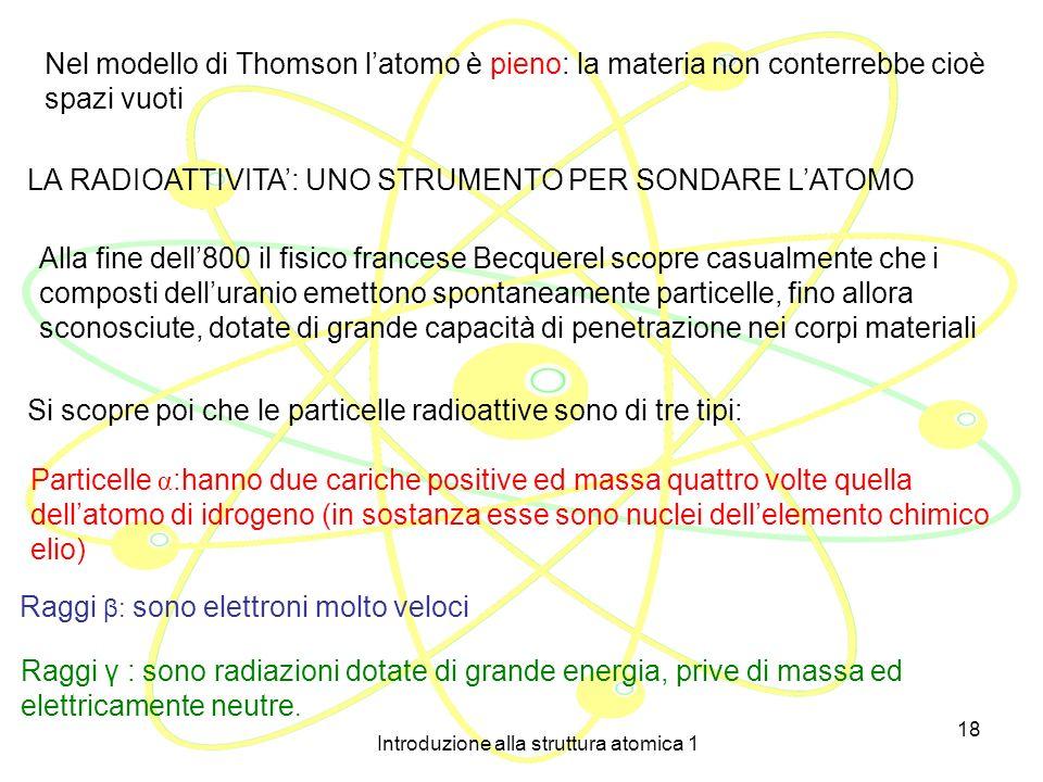 Introduzione alla struttura atomica 1 17 IL MODELLO ATOMICO DI THOMSON (1898) J.J. Thomson (1856 – 1940 ) E la prima struttura atomica che tiene conto