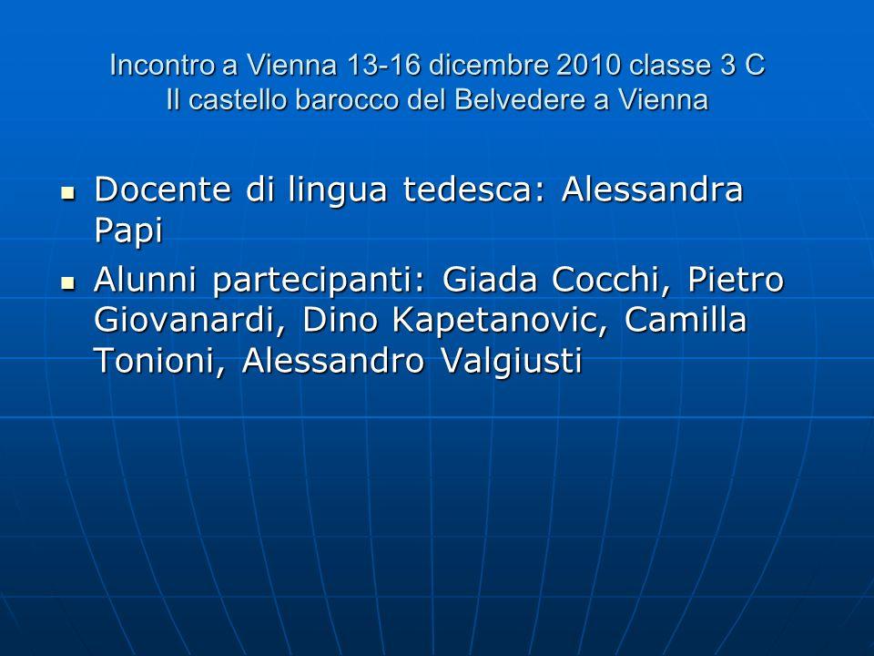 Incontro a Vienna 13-16 dicembre 2010 classe 3 C Il castello barocco del Belvedere a Vienna Docente di lingua tedesca: Alessandra Papi Docente di ling
