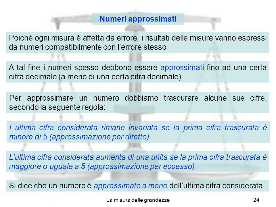 La misura delle grandezze24 Numeri approssimati Poiché ogni misura è affetta da errore, i risultati delle misure vanno espressi da numeri compatibilme