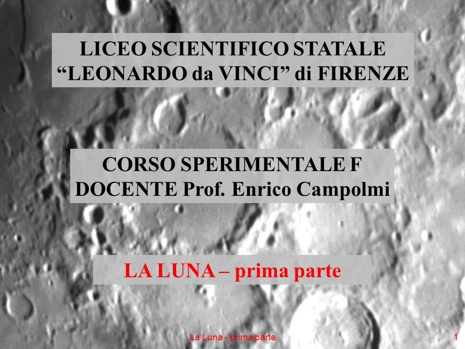 La Luna - prima parte1 LICEO SCIENTIFICO STATALE LEONARDO da VINCI di FIRENZE CORSO SPERIMENTALE F DOCENTE Prof. Enrico Campolmi LA LUNA – prima parte