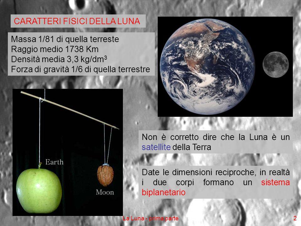 La Luna - prima parte3 Entrambi ruotano infatti intorno ad un baricentro comune, situato 1700 km sotto la superficie terrestre Inoltre la Luna, oltre che dellattrazione gravitazionale terrestre, risente fortemente anche di quella solare Il campo gravitazionale lunare esercita infine forti influssi sulla Terra, che vanno dalle maree, allazione frenante sulla rotazione del nostro pianeta A causa di questultimo effetto, la rotazione terrestre si allunga di circa 2 millesimi di secondo per secolo Allo stesso tempo, la Terra trasferisce parte della sua energia cinetica alla Luna, provocando un aumento della velocità di rivoluzione lunare, cosa che, a sua volta, tende a far allontanare la Luna dalla Terra