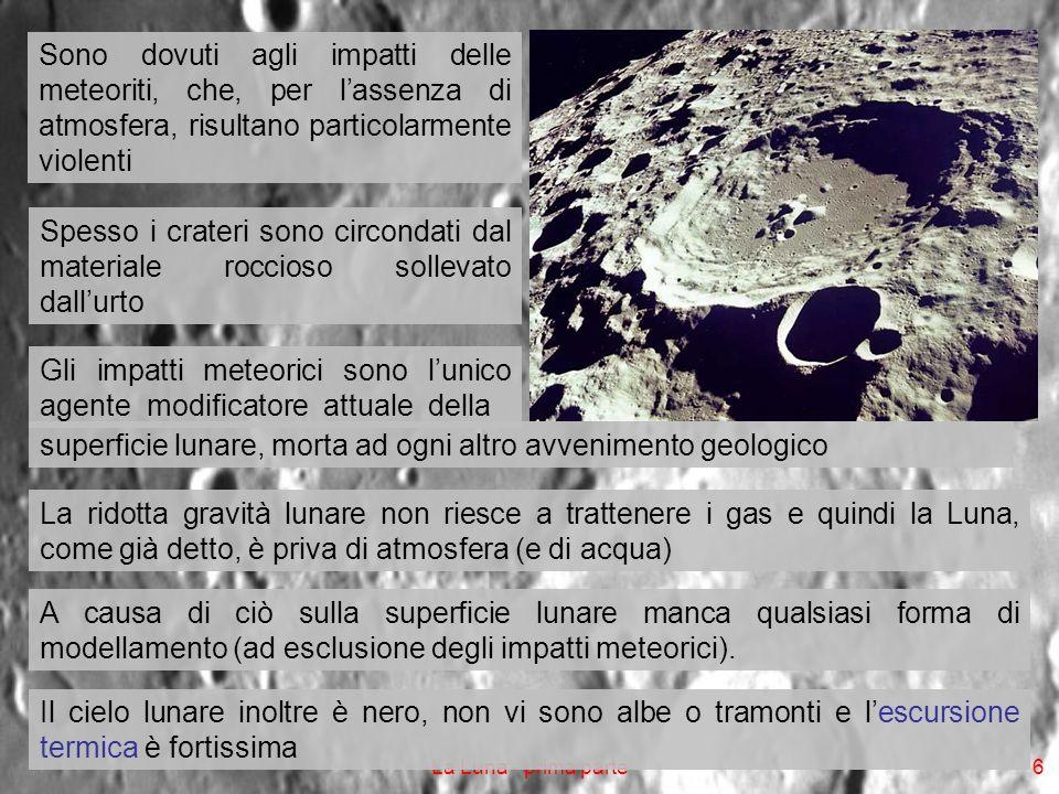 La Luna - prima parte6 Sono dovuti agli impatti delle meteoriti, che, per lassenza di atmosfera, risultano particolarmente violenti Spesso i crateri sono circondati dal materiale roccioso sollevato dallurto Gli impatti meteorici sono lunico agente modificatore attuale della superficie lunare, morta ad ogni altro avvenimento geologico La ridotta gravità lunare non riesce a trattenere i gas e quindi la Luna, come già detto, è priva di atmosfera (e di acqua) A causa di ciò sulla superficie lunare manca qualsiasi forma di modellamento (ad esclusione degli impatti meteorici).