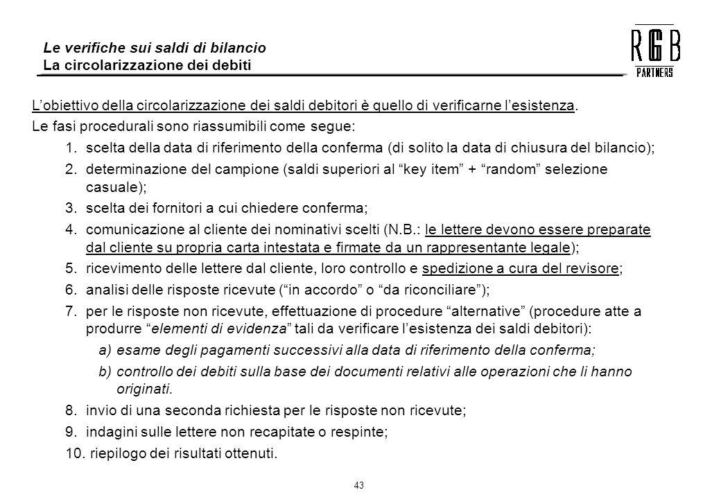 43 Le verifiche sui saldi di bilancio La circolarizzazione dei debiti Lobiettivo della circolarizzazione dei saldi debitori è quello di verificarne le