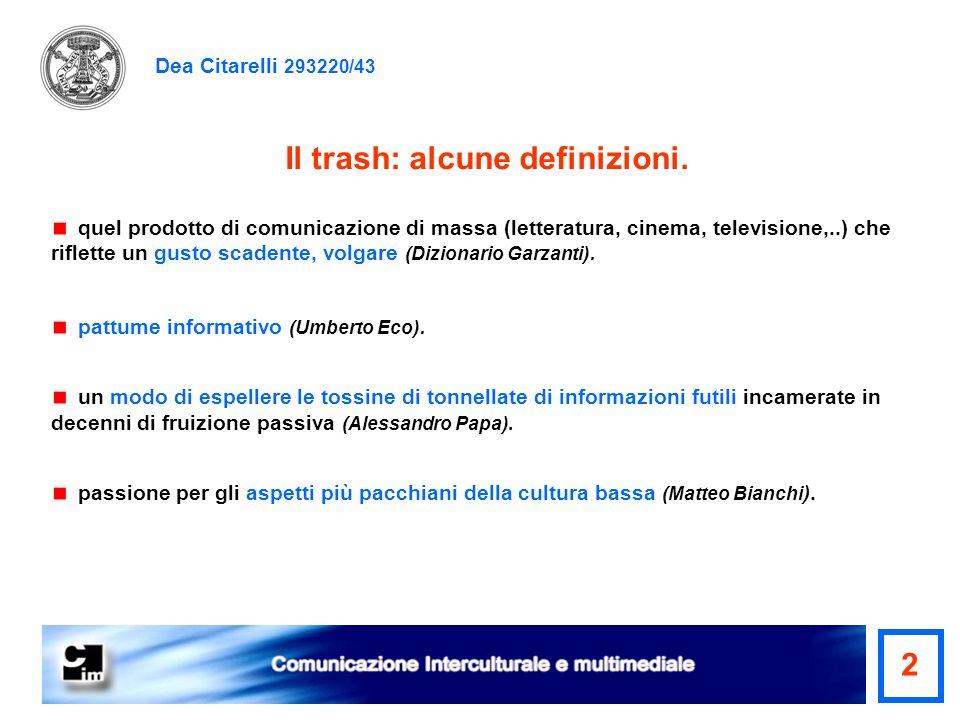 Dea Citarelli 293220/43 Il trash: alcune definizioni. quel prodotto di comunicazione di massa (letteratura, cinema, televisione,..) che riflette un gu