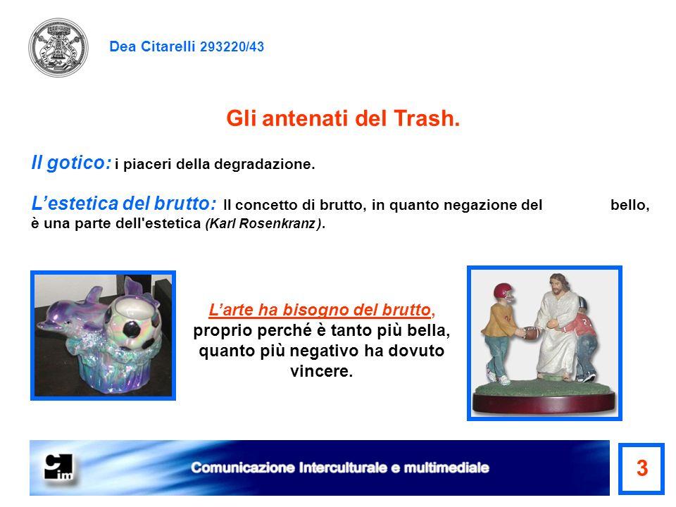 Dea Citarelli 293220/43 Gli antenati del Trash. Il gotico: i piaceri della degradazione. Lestetica del brutto: Il concetto di brutto, in quanto negazi