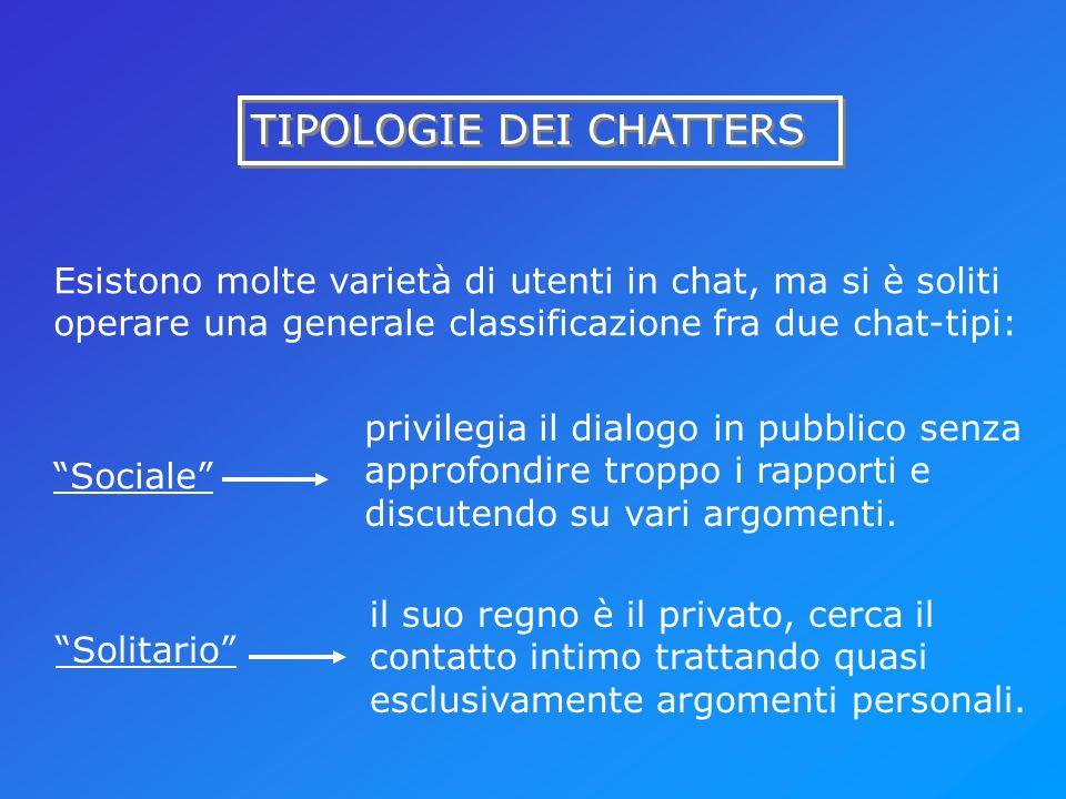 TIPOLOGIE DEI CHATTERS Esistono molte varietà di utenti in chat, ma si è soliti operare una generale classificazione fra due chat-tipi: Sociale privil
