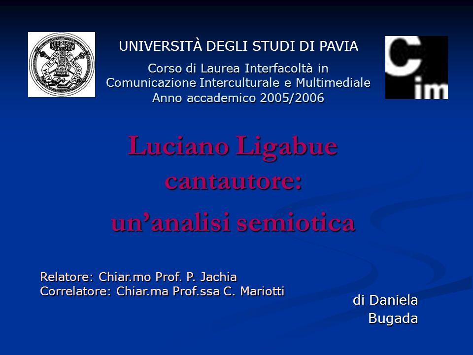 Luciano Ligabue cantautore: unanalisi semiotica UNIVERSITÀ DEGLI STUDI DI PAVIA Corso di Laurea Interfacoltà in Comunicazione Interculturale e Multime