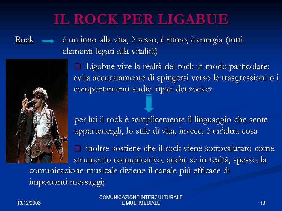 13/12/2006 13 COMUNICAZIONE INTERCULTURALE E MULTIMEDIALE IL ROCK PER LIGABUE Rock è un inno alla vita, è sesso, è ritmo, è energia (tutti elementi le