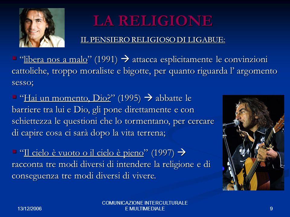 13/12/2006 9 COMUNICAZIONE INTERCULTURALE E MULTIMEDIALE LA RELIGIONE IL PENSIERO RELIGIOSO DI LIGABUE: libera nos a malo (1991) attacca esplicitament