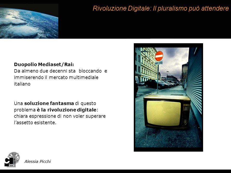 Rivoluzione Digitale: Il pluralismo può attendere Duopolio Mediaset/Rai: Da almeno due decenni sta bloccando e immiserendo il mercato multimediale italiano Una soluzione fantasma di questo problema è la rivoluzione digitale: chiara espressione di non voler superare lassetto esistente.
