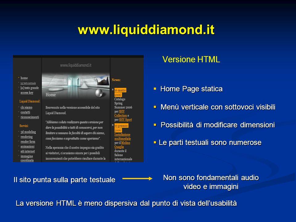 www.liquiddiamond.it Versione HTML Home Page statica Menù verticale con sottovoci visibili Menù verticale con sottovoci visibili Possibilità di modificare dimensioni Possibilità di modificare dimensioni Le parti testuali sono numerose Le parti testuali sono numerose Il sito punta sulla parte testuale Non sono fondamentali audio video e immagini La versione HTML è meno dispersiva dal punto di vista dellusabilità