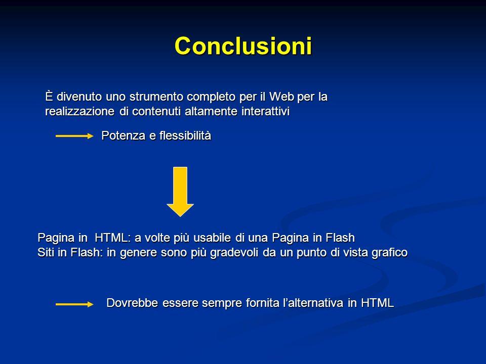 Conclusioni È divenuto uno strumento completo per il Web per la realizzazione di contenuti altamente interattivi Pagina in HTML: a volte più usabile di una Pagina in Flash Siti in Flash: in genere sono più gradevoli da un punto di vista grafico Dovrebbe essere sempre fornita lalternativa in HTML Potenza e flessibilità