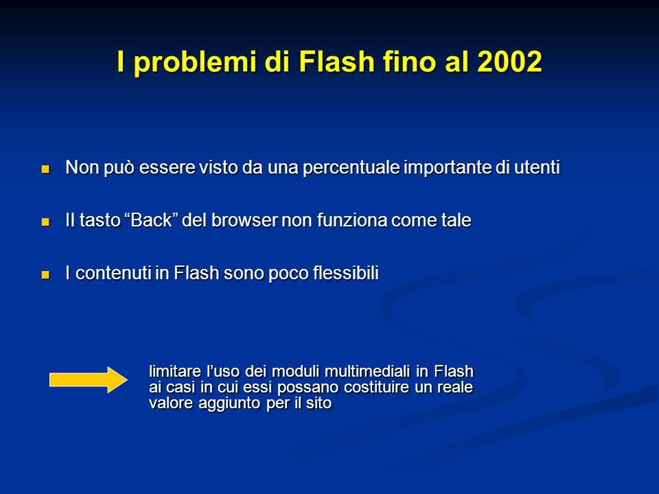 I problemi di Flash fino al 2002 Non può essere visto da una percentuale importante di utenti Non può essere visto da una percentuale importante di utenti Il tasto Back del browser non funziona come tale Il tasto Back del browser non funziona come tale I contenuti in Flash sono poco flessibili I contenuti in Flash sono poco flessibili limitare luso dei moduli multimediali in Flash ai casi in cui essi possano costituire un reale valore aggiunto per il sito