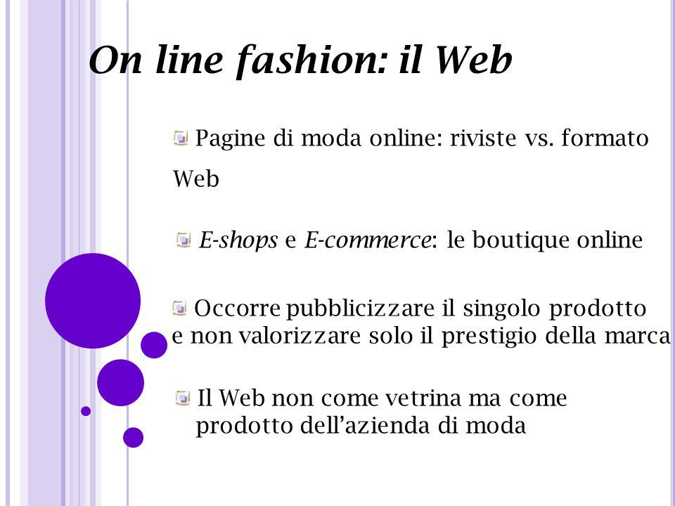 On line fashion: il Web Pagine di moda online: riviste vs. formato Web E-shops e E-commerce: le boutique online Occorre pubblicizzare il singolo prodo