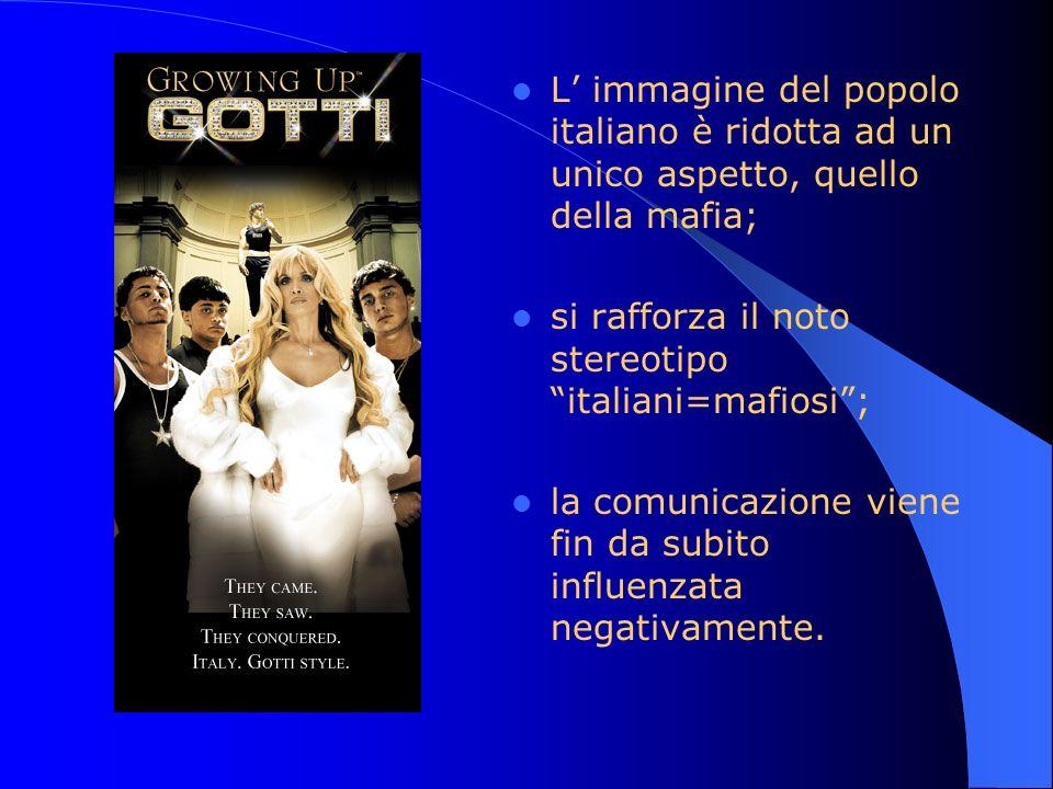 L immagine del popolo italiano è ridotta ad un unico aspetto, quello della mafia; si rafforza il noto stereotipo italiani=mafiosi; la comunicazione vi