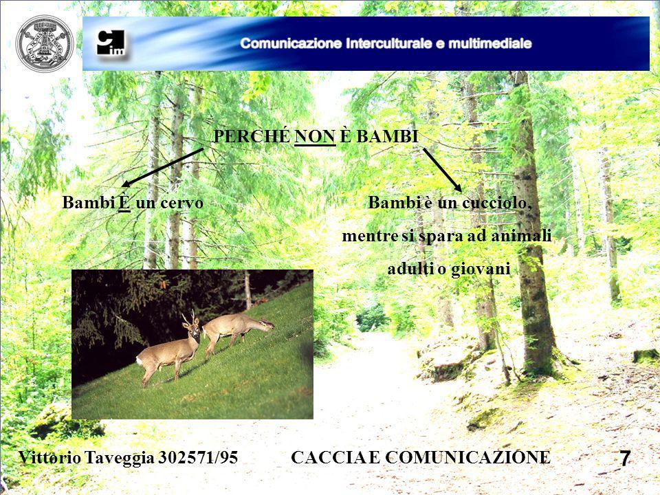 Vittorio Taveggia 302571/95 CACCIA E COMUNICAZIONE 7 PERCHÉ NON È BAMBI Bambi È un cervo Bambi è un cucciolo, mentre si spara ad animali adulti o giov