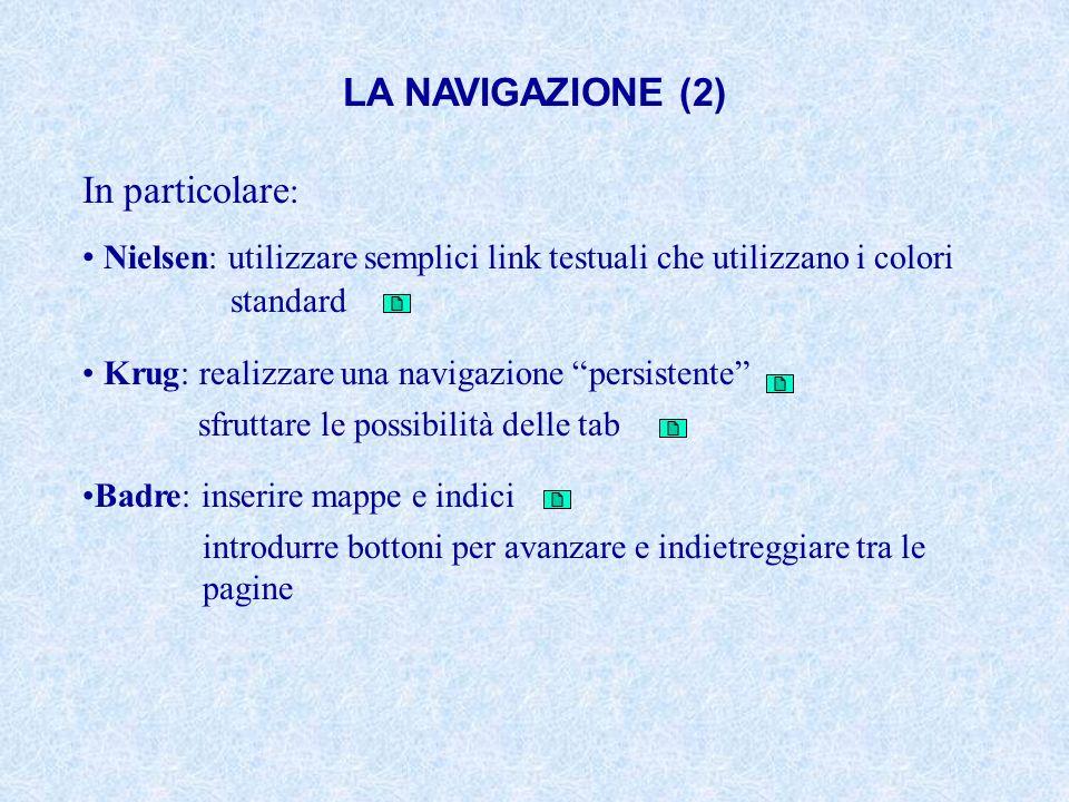 LA NAVIGAZIONE (2) In particolare : Nielsen: utilizzare semplici link testuali che utilizzano i colori standard Krug: realizzare una navigazione persi