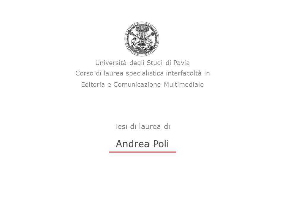 Università degli Studi di Pavia Corso di laurea specialistica interfacoltà in Editoria e Comunicazione Multimediale Andrea Poli Tesi di laurea di