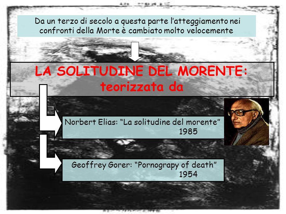 LA SOLITUDINE DEL MORENTE: teorizzata da Da un terzo di secolo a questa parte latteggiamento nei confronti della Morte è cambiato molto velocemente Norbert Elias: La solitudine del morente 1985 Geoffrey Gorer: Pornograpy of death 1954