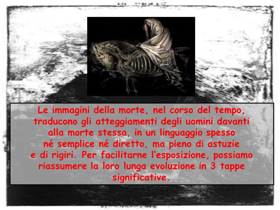 Le immagini della morte, nel corso del tempo, traducono gli atteggiamenti degli uomini davanti alla morte stessa, in un linguaggio spesso né semplice