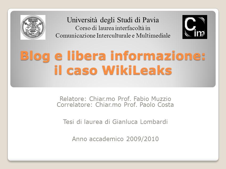 Blog e libera informazione: il caso WikiLeaks Relatore: Chiar.mo Prof. Fabio Muzzio Correlatore: Chiar.mo Prof. Paolo Costa Tesi di laurea di Gianluca