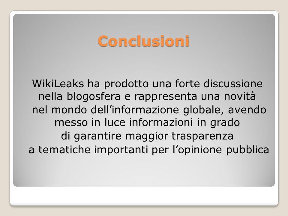 Conclusioni WikiLeaks ha prodotto una forte discussione nella blogosfera e rappresenta una novità nel mondo dellinformazione globale, avendo messo in luce informazioni in grado di garantire maggior trasparenza a tematiche importanti per lopinione pubblica