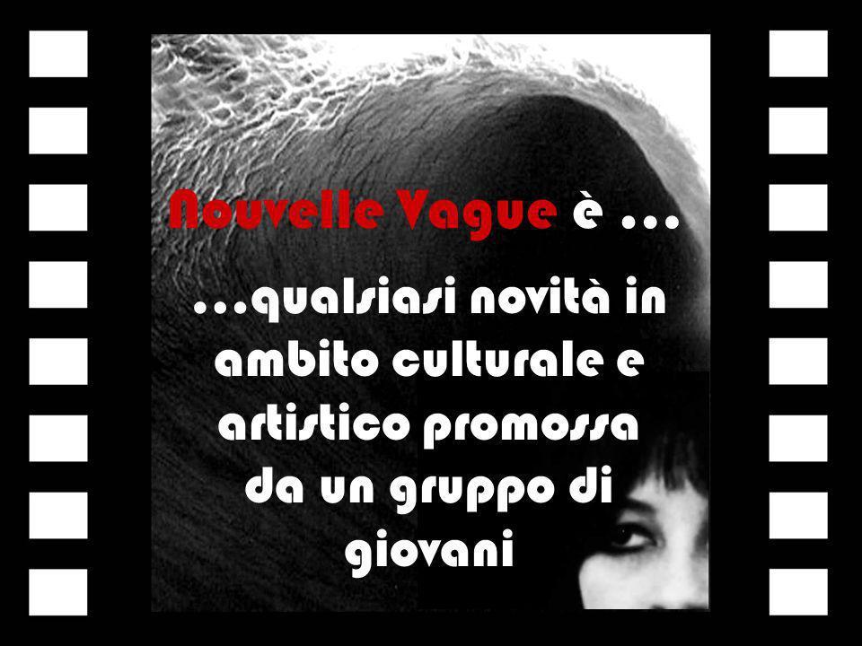 Nouvelle Vague è … …qualsiasi novità in ambito culturale e artistico promossa da un gruppo di giovani