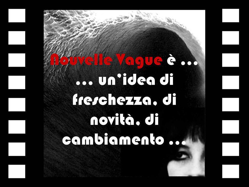 Nouvelle Vague è … … unidea di freschezza, di novità, di cambiamento …